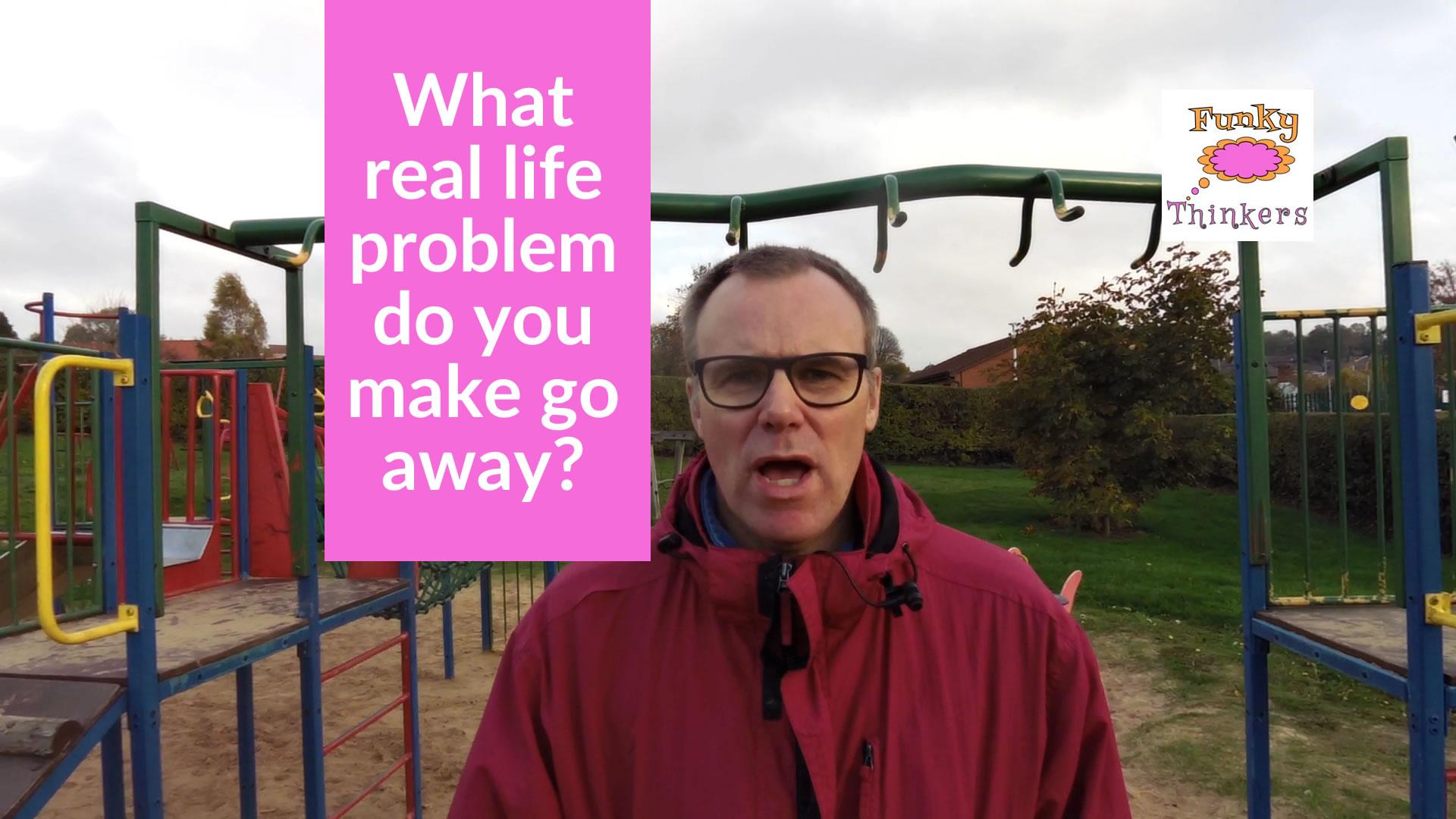 what real life problem do you make go away